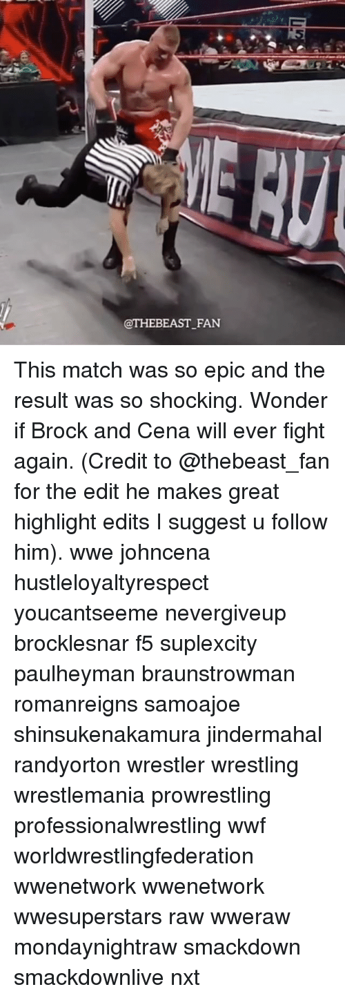 Memes, Wrestling, and World Wrestling Entertainment: @THEBEAST FAN This match was so epic and the result was so shocking. Wonder if Brock and Cena will ever fight again. (Credit to @thebeast_fan for the edit he makes great highlight edits I suggest u follow him). wwe johncena hustleloyaltyrespect youcantseeme nevergiveup brocklesnar f5 suplexcity paulheyman braunstrowman romanreigns samoajoe shinsukenakamura jindermahal randyorton wrestler wrestling wrestlemania prowrestling professionalwrestling wwf worldwrestlingfederation wwenetwork wwenetwork wwesuperstars raw wweraw mondaynightraw smackdown smackdownlive nxt
