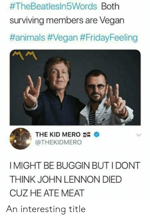 Animals, John Lennon, and Vegan:  #TheBeatlesin5Words Both  surviving members are Vegan  #animals #Vegan #FridayFeeling  ベへ  THE KID MERO  @THEKIDMERO  I MIGHT BE BUGGIN BUT I DONT  THINK JOHN LENNON DIED  CUZ HE ATE MEAT An interesting title