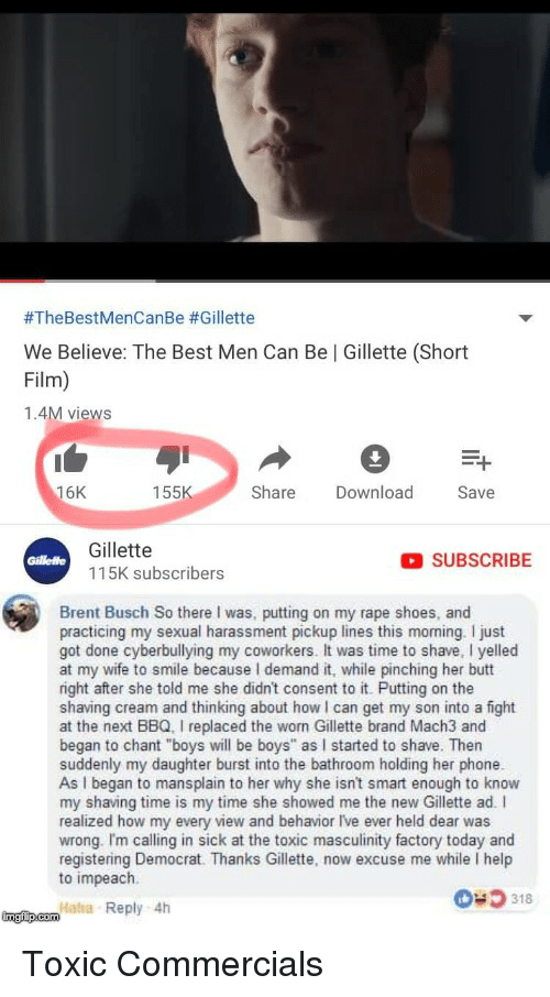 "Butt, Phone, and Shoes:  #TheBestMenCanBe #Gillette  We Believe: The Best Men Can Be | Gillette (Short  Film)  1.4M views  16K  155  Share Download  Save  Gillette  SUBSCRIBE  Gillette  115K subscribers  Brent Busch So there I was, putting on my rape shoes, and  practicing my sexual harassment pickup lines this morning. I just  got done cyberbullying my coworkers. It was time to shave, I yelled  at my wife to smile because I demand it, while pinching her butt  right after she told me she didn't consent to it. Putting on the  shaving cream and thinking about how I can get my son into a fight  at the next BBQ. I replaced the worn Gillette brand Mach3 and  began to chant ""boys will be boys"" as I started to shave. Then  suddenly my daughter burst into the bathroom holding her phone  As I began to mansplain to her why she isnt smart enough to knovw  my shaving time is my time she showed me the new Gillette ad. I  realized how my every view and behavior Ive ever held dear was  wrong. Im calling in sick at the toxic masculinity factory today and  registering Democrat. Thanks Gillette, now excuse me while I help  to impeach  318  Haha Reply 4h"