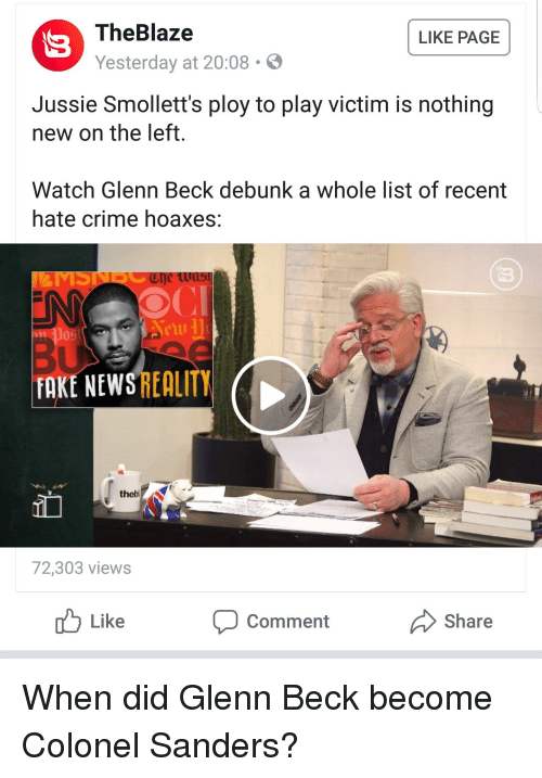 Crime, Fake, and News: TheBlaze  Yesterday at 20:08 .  LIKE PAGE  Jussie Smollett's ploy to play victim is nothing  new on the left.  Watch Glenn Beck debunk a whole list of recent  hate crime hoaxes:  FAKE NEWS REALITY  thebl  72,303 views  Like  Comment  Share