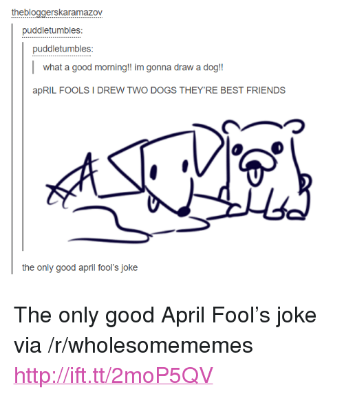 "Dogs, Friends, and Good Morning: thebloggerskaramazov  puddletumbles  puddletumbles  what a good morning!! im gonna draw a dog!!  apRIL FOOLS I DREW TWO DOGS THEY'RE BEST FRIENDS  the only good april fool's joke <p>The only good April Fool&rsquo;s joke via /r/wholesomememes <a href=""http://ift.tt/2moP5QV"">http://ift.tt/2moP5QV</a></p>"