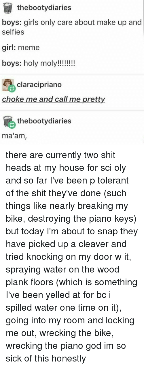 My House, Piano, and Bike: thebootydiaries  boys: girls only care about make up and  selfies  girl: meme  boys: holy moly!!!!!!!!  Clara Cipriano  choke me and call me pretty  thebootydiaries  ma'am, there are currently two shit heads at my house for sci oly and so far I've been p tolerant of the shit they've done (such things like nearly breaking my bike, destroying the piano keys) but today I'm about to snap they have picked up a cleaver and tried knocking on my door w it, spraying water on the wood plank floors (which is something I've been yelled at for bc i spilled water one time on it), going into my room and locking me out, wrecking the bike, wrecking the piano god im so sick of this honestly