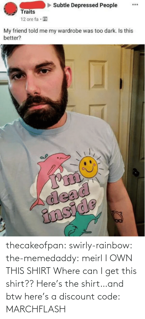 Discount: thecakeofpan:  swirly-rainbow:   the-memedaddy:  meirl   I OWN THIS SHIRT    Where can I get this shirt??  Here's the shirt…and btw here's a discount code:  MARCHFLASH