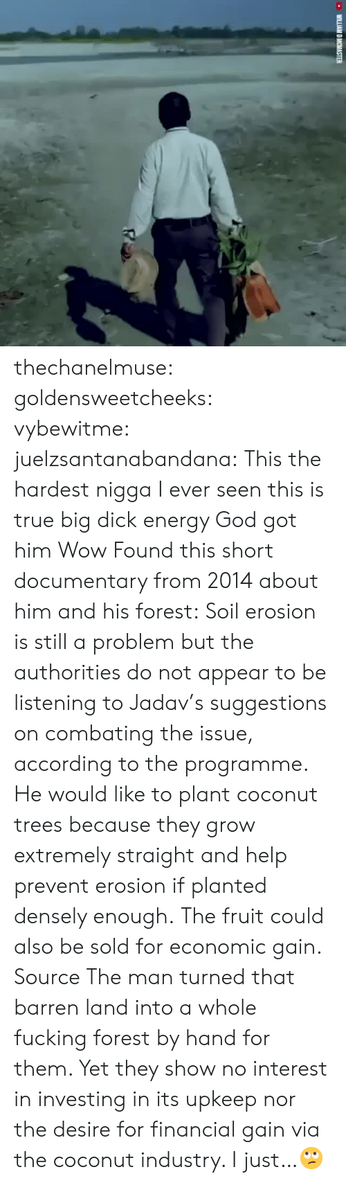 economic: thechanelmuse: goldensweetcheeks:  vybewitme:   juelzsantanabandana:  This the hardest nigga I ever seen this is true big dick energy   God got him    Wow  Found this short documentary from 2014 about him and his forest:  Soil erosion is still a problem but the authorities do not appear to be listening to Jadav's suggestions on combating the issue, according to the programme. He would like to plant coconut trees because they grow extremely straight and help prevent erosion if planted densely enough. The fruit could also be sold for economic gain. Source  The man turned that barren land into a whole fucking forest by hand for them. Yet they show no interest in investing in its upkeep nor the desire for financial gain via the coconut industry. I just…🙄