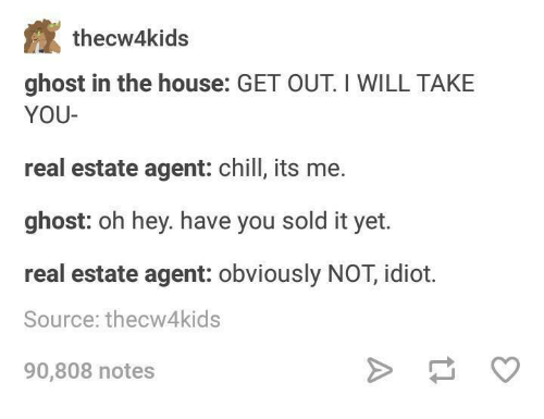 Chill, Ghost, and House: thecw4kids  ghost in the house: GET OUT I WILL TAKE  YOU-  real estate agent: chill, its me.  ghost: oh hey. have you sold it yet.  real estate agent: obviously NOT, idiot.  Source: thecw4kids  90,808 notes