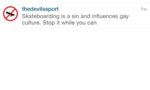 Gay, Can, and Culture: thedevilssport  Skateboarding is a sin and influences gay  culture. Stop it while you can  1w
