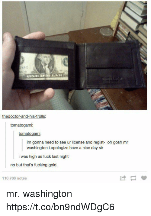 Nicee: thedoctor-and-his-trolls:  tomatogami  tomatogami  im gonna need to see ur license and regist- oh gosh mr  washington i apologize have a nice day sir  i was high as fuck last night  no but that's fucking gold.  116,766 notes  け mr. washington https://t.co/bn9ndWDgC6