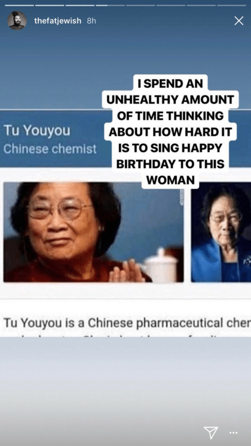 Amount: thefatjewish 8h  I SPEND AN  UNHEALTHY AMOUNT  OF TIME THINKING  Tu Youyou  ABOUT HOW HARD IT  IS TO SING HAPPY  Chinese chemist  BIRTHDAY TO THIS  WOMAN  Tu Youyou is a Chinese pharmaceutical cher  ...