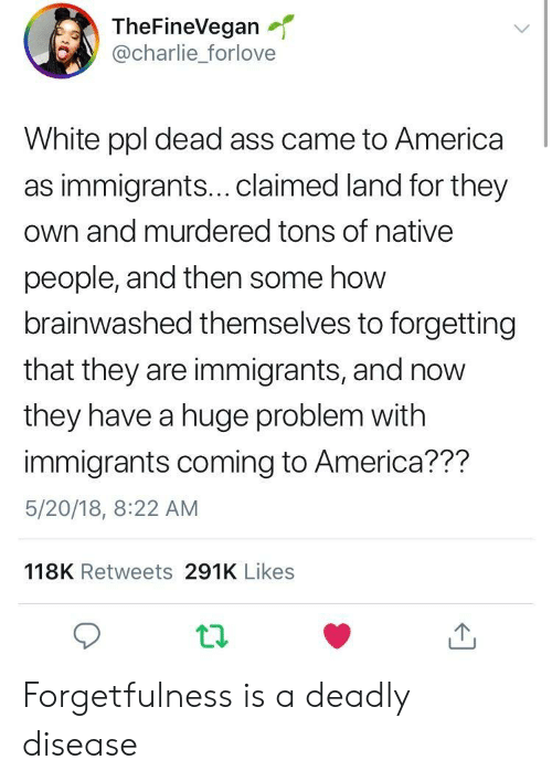 Forgetfulness: TheFineVegan  @charlie_forlove  White ppl dead ass came to America  as immigrants...claimed land for they  own and murdered tons of native  people, and then some how  brainwashed themselves to forgetting  that they are immigrants, and now  they have a huge problem with  immigrants coming to America??m  5/20/18, 8:22 AM  118K Retweets 291K Likes Forgetfulness is a deadly disease