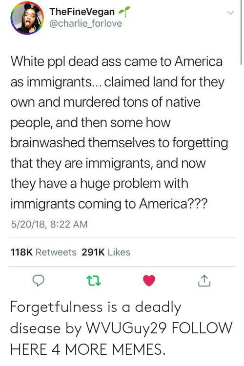 America, Ass, and Charlie: TheFineVegan  @charlie_forlove  White ppl dead ass came to America  as immigrants...claimed land for they  own and murdered tons of native  people, and then some how  brainwashed themselves to forgetting  that they are immigrants, and now  they have a huge problem with  immigrants coming to America??m  5/20/18, 8:22 AM  118K Retweets 291K Likes Forgetfulness is a deadly disease by WVUGuy29 FOLLOW HERE 4 MORE MEMES.
