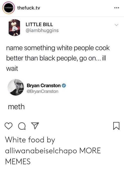 Bryan Cranston, Dank, and Food: thefuck.tv  LITTLE BILL  @iambhuggins  name something white people cook  better than black people, go on... il  Wait  Bryan Cranston  @BryanCranstorn  meth White food by alliwanabeiselchapo MORE MEMES