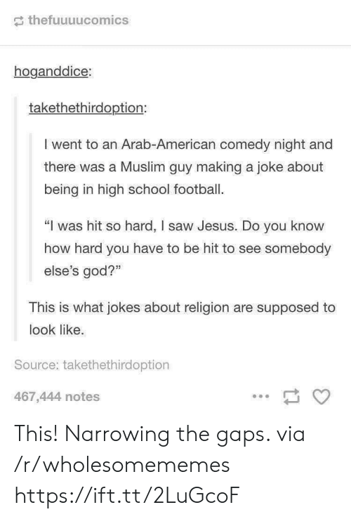 "Football, God, and Jesus: thefuuuucomics  hoganddice:  takethethirdoption:  I went to an Arab-American comedy night and  there was a Muslim guy making a joke about  being in high school football.  ""I was hit so hard, I saw Jesus. Do you know  how hard you have to be hit to see somebody  else's god?""  This is what jokes about religion are supposed to  look like.  Source: takethethirdoption  467,444 notes This! Narrowing the gaps. via /r/wholesomememes https://ift.tt/2LuGcoF"