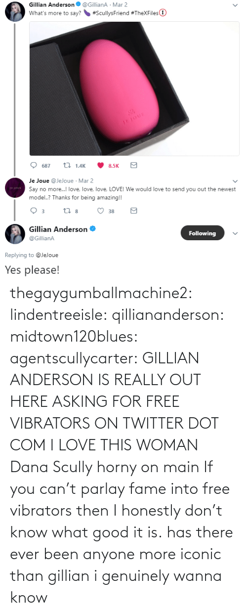 Wanna Know: thegaygumballmachine2: lindentreeisle:  qilliananderson:  midtown120blues:  agentscullycarter:   GILLIAN ANDERSON IS REALLY OUT HERE ASKING FOR FREE VIBRATORS ON TWITTER   DOT COM  I LOVE THIS WOMAN  Dana Scully horny on main   If you can't parlay fame into free vibrators then I honestly don't know what good it is.    has there ever been anyone more iconic than gillian i genuinely wanna know