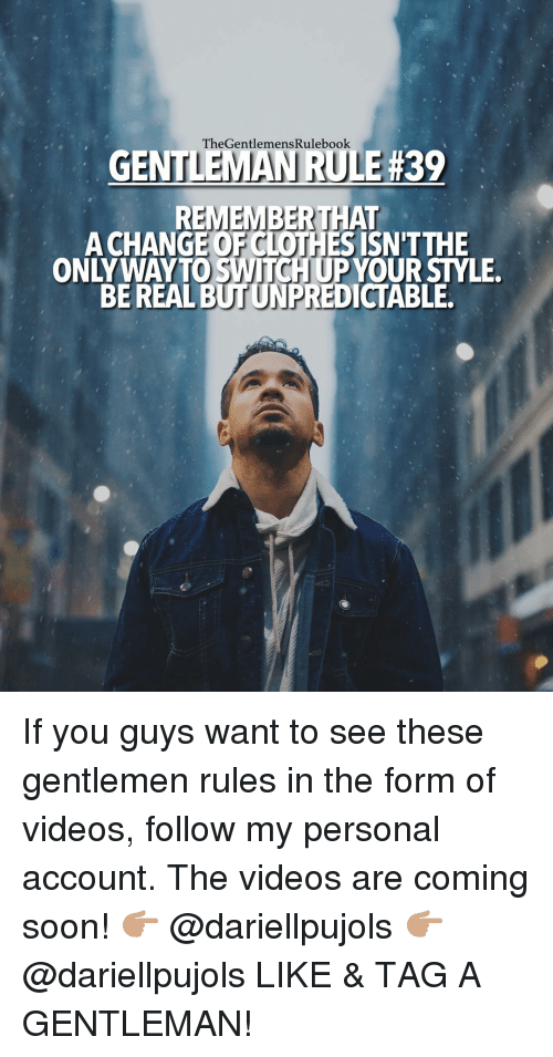 Memes, 🤖, and Gentleman: TheGentlemens Rulebook.  EMAN RU  39  REMEMBER THAT  A CHANGE ISN'T THE  BE REAL  BUTUNPREDICTABLE. If you guys want to see these gentlemen rules in the form of videos, follow my personal account. The videos are coming soon! 👉🏽 @dariellpujols 👉🏽 @dariellpujols LIKE & TAG A GENTLEMAN!