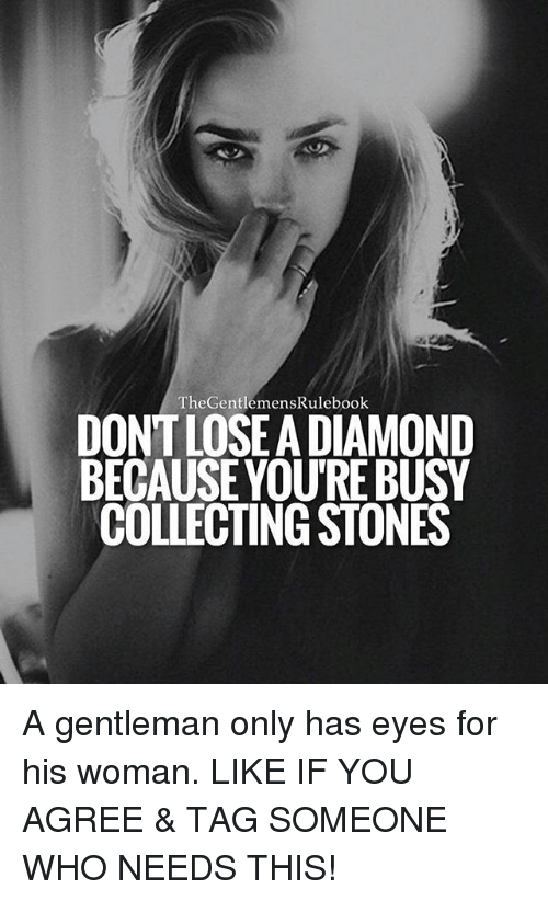 Memes, Diamond, and Tag Someone: TheGentlemensRulebook  DONT LOSEA DIAMOND  BECAUSEYOU'RE BUSY  COLLECTING STONES A gentleman only has eyes for his woman. LIKE IF YOU AGREE & TAG SOMEONE WHO NEEDS THIS!