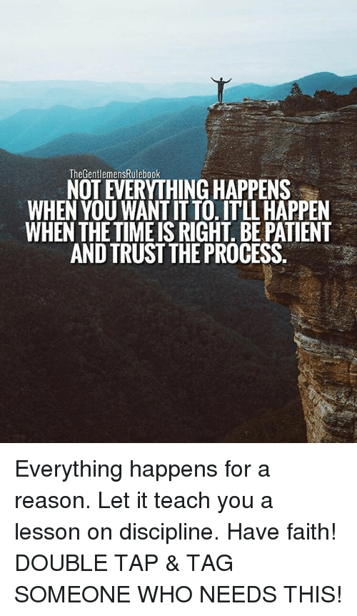 Trust The Process: TheGentlemensRulebook  NOT EVERYTHING HAPPENS  WHEN YOU WANT IT TO. ITLL HAPPEN  WHEN THE TIMEIS RIGHT. BE PATIENT  AND TRUST THE PROCESS Everything happens for a reason. Let it teach you a lesson on discipline. Have faith! DOUBLE TAP & TAG SOMEONE WHO NEEDS THIS!