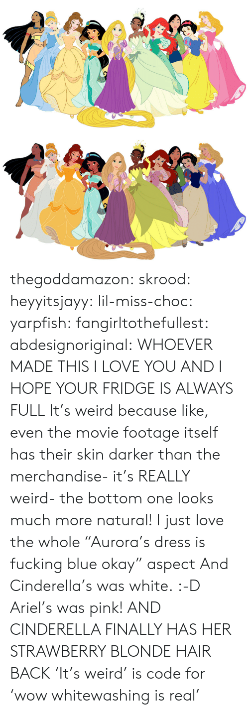 "Ariel, Cinderella , and Fucking: thegoddamazon: skrood:  heyyitsjayy:  lil-miss-choc:  yarpfish:  fangirltothefullest:  abdesignoriginal:  WHOEVER MADE THIS I LOVE YOU AND I HOPE YOUR FRIDGE IS ALWAYS FULL  It's weird because like, even the movie footage itself has their skin darker than the merchandise- it's REALLY weird- the bottom one looks much more natural!  I just love the whole ""Aurora's dress is fucking blue okay"" aspect  And Cinderella's was white. :-D  Ariel's was pink!  AND CINDERELLA FINALLY HAS HER STRAWBERRY BLONDE HAIR BACK  'It's weird' is code for 'wow whitewashing is real'"
