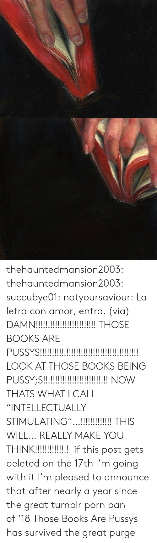"Books, Facebook, and Pussy: thehauntedmansion2003:  thehauntedmansion2003:  succubye01:  notyoursaviour:  La letra con amor, entra. (via)  DAMN!!!!!!!!!!!!!!!!!!!!!!!!! THOSE BOOKS ARE PUSSYS!!!!!!!!!!!!!!!!!!!!!!!!!!!!!!!!!!!!!!!!! LOOK AT THOSE BOOKS BEING PUSSY;S!!!!!!!!!!!!!!!!!!!!!!!!!!! NOW THATS WHAT I CALL ""INTELLECTUALLY STIMULATING""…!!!!!!!!!!!!! THIS WILL… REALLY MAKE YOU THINK!!!!!!!!!!!!!!   if this post gets deleted on the 17th I'm going with it  I'm pleased to announce that after nearly a year since the great tumblr porn ban of '18 Those Books Are Pussys has survived the great purge"