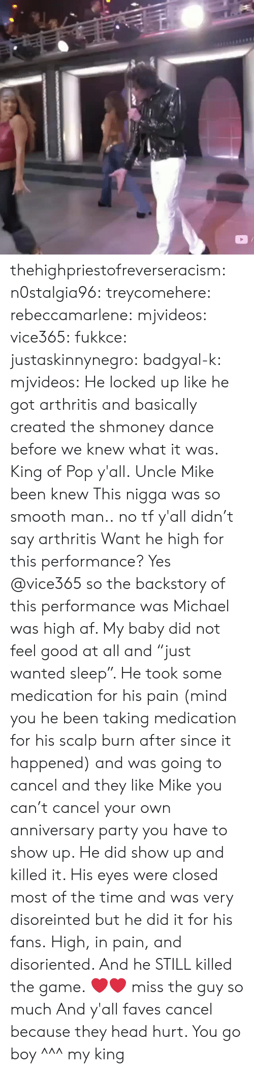 """So Smooth: thehighpriestofreverseracism:  n0stalgia96:  treycomehere:  rebeccamarlene:   mjvideos:   vice365:   fukkce:   justaskinnynegro:   badgyal-k:  mjvideos:   He locked up like he got arthritis and basically created the shmoney dance before we knew what it was.   King of Pop y'all.   Uncle Mike been knew   This nigga was so smooth man..   no tf y'all didn't say arthritis   Want he high for this performance?   Yes @vice365 so the backstory of this performance was Michael was high af. My baby did not feel good at all and """"just wanted sleep"""". He took some medication for his pain (mind you he been taking medication for his scalp burn after since it happened)  and was going to cancel and they like Mike you can't cancel your own anniversary party you have to show up. He did show up and killed it. His eyes were closed most of the time and was very disoreinted but he did it for his fans.   High, in pain, and disoriented. And he STILL killed the game. ❤❤ miss the guy so much   And y'all faves cancel because they head hurt. You go boy  ^^^  my king"""