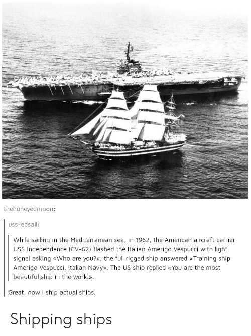Beautiful, American, and Navy: thehoneyedmoon  uss-edsall  While sailing in the Mediterranean sea, in 1962, the American aircraft carrier  USS Independence (CV-62) flashed the Italian Amerigo Vespucci with light  signal asking «Who are you?», the full rigged ship answered Training ship  Amerigo Vespucci, Italian Navy». The US ship replied «You are the most  beautiful ship in the world»  Great, now I ship actual ships Shipping ships