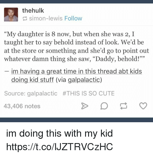 """Cute, Memes, and Saw: thehulk  simon-lewis Follow  """"My daughter is 8 now, but when she was 2, I  taught her to say behold instead of look. We'd be  at the store or something and she'd go to point out  whatever damn thing she saw, """"Daddy, behold!""""""""  im having a great time in this thread abt kids  doing kid stuff (via galpalactic)  Source: galpalactic #THIS IS SO CUTE  43,406 notes im doing this with my kid https://t.co/lJZTRVCzHC"""