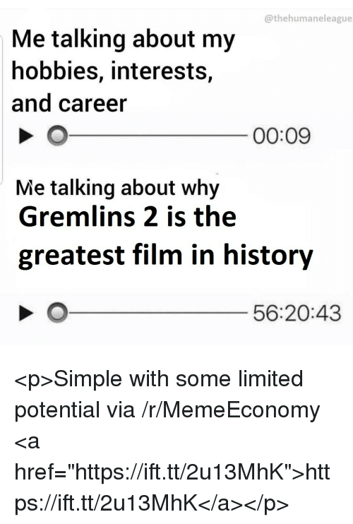 "History, Limited, and Film: @thehumaneleague  Me talking about my  hobbies, interests,  and career  00:09  Me talking about why  Gremlins 2 is the  greatest film in history  56:20:43 <p>Simple with some limited potential via /r/MemeEconomy <a href=""https://ift.tt/2u13MhK"">https://ift.tt/2u13MhK</a></p>"
