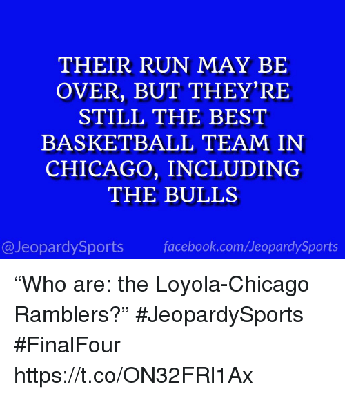 """Basketball, Chicago, and Facebook: THEIR RUN MAY BIE  OVER, BUT THEY'RE  STILL THE BEST  BASKETBALL TEAM IN  CHICAGO, INCLUDING  THE BULLS  @JeopardySports facebook.com/JeopardySports """"Who are: the Loyola-Chicago Ramblers?"""" #JeopardySports #FinalFour https://t.co/ON32FRl1Ax"""