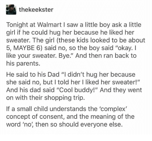 "Complex, Dad, and Memes: thekeekster  Tonight at Walmart I saw a little boy ask a little  girl if he could hug her because he liked her  sweater. The girl (these kids looked to be about  5, MAYBE 6) said no, so the boy said ""okay. I  like your sweater. Bye."" And then ran back to  his parents.  He said to his Dad ""I didn't hug her because  she said no, but l told her I liked her sweater!""""  And his dad said ""Cool buddy!"" And they went  on with their shopping trip.  If a small child understands the 'complex  concept of consent, and the meaning of the  word 'no, then so should everyone else."