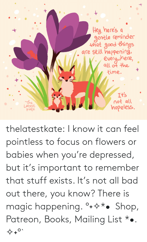 Focus: thelatestkate:  I know it can feel pointless to focus on flowers or babies when you're depressed, but it's important to remember that stuff exists. It's not all bad out there, you know? There is magic happening. °˖✧*•  Shop, Patreon, Books, Mailing List *•. ✧˖°`