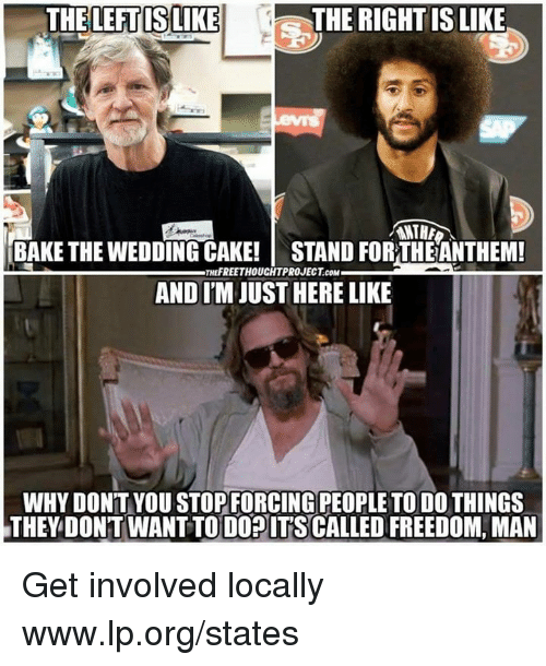 Memes, Cake, and Wedding: THELEFTISLIKE  THE RIGHT IS LIKE  ANTHA  BAKE THE WEDDING CAKE! STAND FORTHEANTHEM!  AND I'M JUST HERE LIKE  THEFREETHOUCHTPROJECT.COM  WHY DON'T YOU STOPFORCING PEOPLE TO DO THINGS  THEY DONT WANT TO DOPITS CALLED FREEDOM, MAN Get involved locally www.lp.org/states