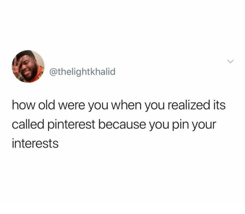 Pinterest, Old, and How: @thelightkhalid  how old were you when you realized its  called pinterest because you pin your  interests