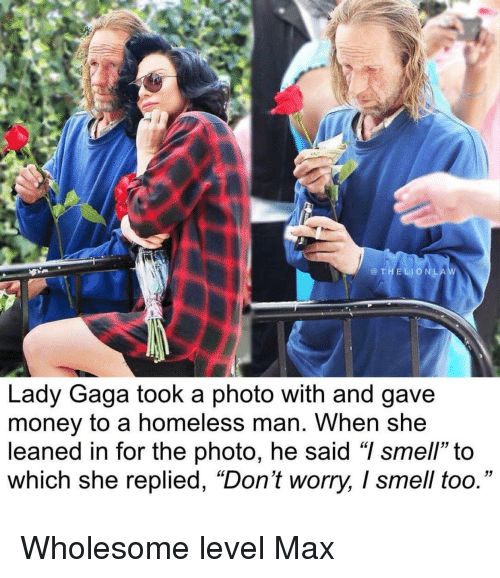 "Homeless, Lady Gaga, and Money: @THELIONLA  Lady Gaga took a photo with and gave  money to a homeless man. When she  leaned in for the photo, he said ""I smell"" to  which she replied, ""Don't worry, I smell too."" <p>Wholesome level Max</p>"