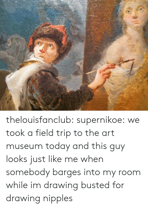 my room: thelouisfanclub: supernikoe:  we took a field trip to the art museum today and this guy looks just like me when somebody barges into my room while im drawing  busted for drawing nipples