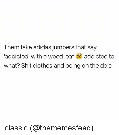 Adidas, Clothes, and Fake: Them fake adidas jumpers that say  'addicted' with a weed leaf addicted to  what? Shit clothes and being on the dole classic (@thememesfeed)