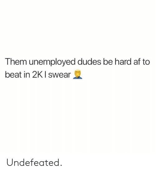 Af, Undefeated, and Hood: Them unemployed dudes be hard af to  beat in 2K I swear Undefeated.