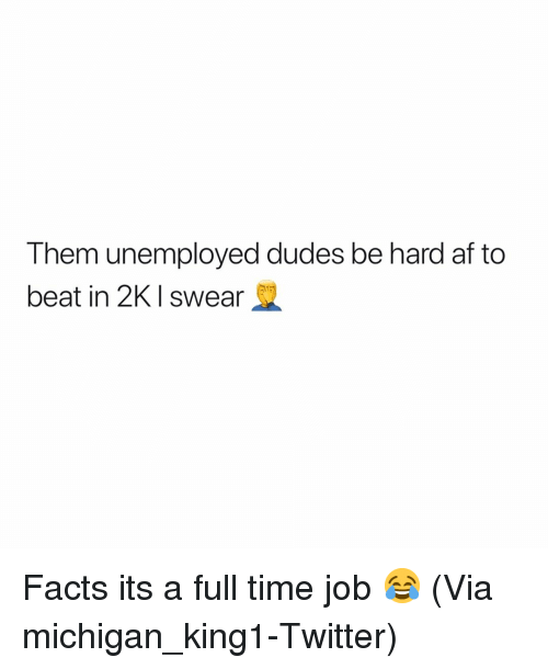 full time job: Them unemployed dudes be hard af to  beat in 2KI swear Facts its a full time job 😂 (Via ‪michigan_king1-Twitter)