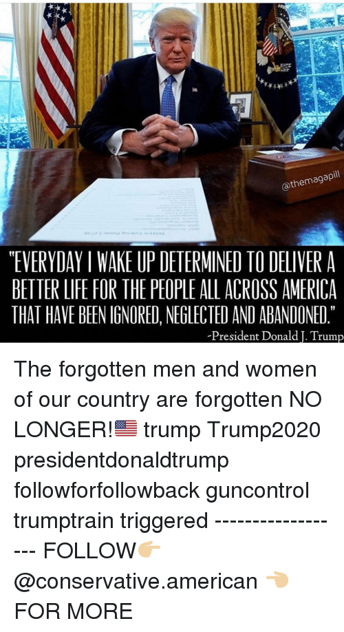 "America, Life, and Memes: @themagapill  ""EVERYDAY I WAKE UP DETERMINED TO DELIVER A  BETTER LIFE FOR THE PEOPLE ALL ACROSS AMERICA  THAT HAVE BEEN IGNORED, NEGLECTED AND ABANDONED  President Donald I. Trum The forgotten men and women of our country are forgotten NO LONGER!🇺🇸 trump Trump2020 presidentdonaldtrump followforfollowback guncontrol trumptrain triggered ------------------ FOLLOW👉🏼 @conservative.american 👈🏼 FOR MORE"