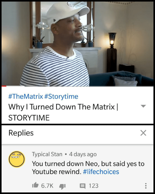 Stan, The Matrix, and youtube.com:  #TheMatrix #Storytime  Why l Turned Down The Matrix|  STORYTIME  Replies  Typical Stan 4 days ago  You turned down Neo, but said yes to  Youtube rewind.