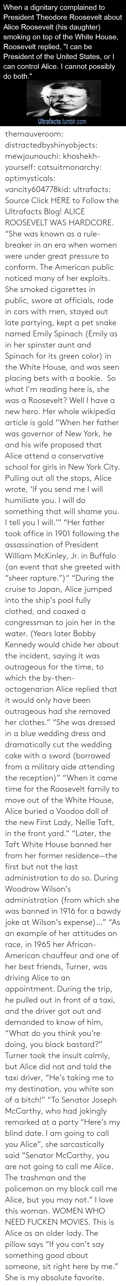 "president: themauveroom: distractedbyshinyobjects:  mewjounouchi:  khoshekh-yourself:  catsuitmonarchy:  optimysticals:  vancity604778kid:  ultrafacts:     Source Click HERE to Follow the Ultrafacts Blog!     ALICE ROOSEVELT WAS HARDCORE. ""She was known as a rule-breaker in an era when women were under great pressure to conform. The American public noticed many of her exploits. She smoked cigarettes in public, swore at officials, rode in cars with men, stayed out late partying, kept a pet snake named Emily Spinach (Emily as in her spinster aunt and Spinach for its green color) in the White House, and was seen placing bets with a bookie.    So what I'm reading here is, she was a Roosevelt?  Well I have a new hero.  Her whole wikipedia article is gold ""When her father was governor of New York, he and his wife proposed that Alice attend a conservative school for girls in New York City. Pulling out all the stops, Alice wrote, 'If you send me I will humiliate you. I will do something that will shame you. I tell you I will.'"" ""Her father took office in 1901 following the assassination of President William McKinley, Jr. in Buffalo (an event that she greeted with ""sheer rapture."")"" ""During the cruise to Japan, Alice jumped into the ship's pool fully clothed, and coaxed a congressman to join her in the water. (Years later Bobby Kennedy would chide her about the incident, saying it was outrageous for the time, to which the by-then-octogenarian Alice replied that it would only have been outrageous had she removed her clothes."" ""She was dressed in a blue wedding dress and dramatically cut the wedding cake with a sword (borrowed from a military aide attending the reception)"" ""When it came time for the Roosevelt family to move out of the White House, Alice buried a Voodoo doll of the new First Lady, Nellie Taft, in the front yard."" ""Later, the Taft White House banned her from her former residence—the first but not the last administration to do so. During Woodrow Wilson's administration (from which she was banned in 1916 for a bawdy joke at Wilson's expense)…"" ""As an example of her attitudes on race, in 1965 her African-American chauffeur and one of her best friends, Turner, was driving Alice to an appointment. During the trip, he pulled out in front of a taxi, and the driver got out and demanded to know of him, ""What do you think you're doing, you black bastard?"" Turner took the insult calmly, but Alice did not and told the taxi driver, ""He's taking me to my destination, you white son of a bitch!"" ""To Senator Joseph McCarthy, who had jokingly remarked at a party ""Here's my blind date. I am going to call you Alice"", she sarcastically said ""Senator McCarthy, you are not going to call me Alice. The trashman and the policeman on my block call me Alice, but you may not.""  I love this woman.  WOMEN WHO NEED FUCKEN MOVIES.   This is Alice as an older lady. The pillow says ""If you can't say something good about someone, sit right here by me.""  She is my absolute favorite."