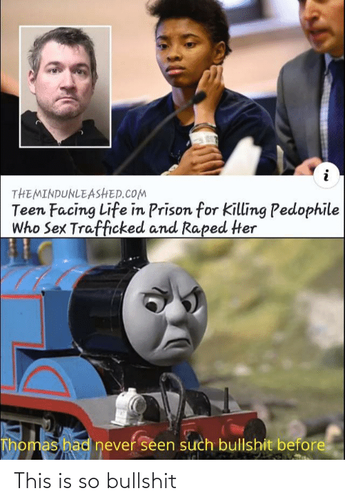 such: THEMINDUNLEASHED.COM  Teen Facing Life in Prison for Killing Pedophile  Who Sex Trafficked and Raped Her  Thomas had never seen such bullshit before This is so bullshit