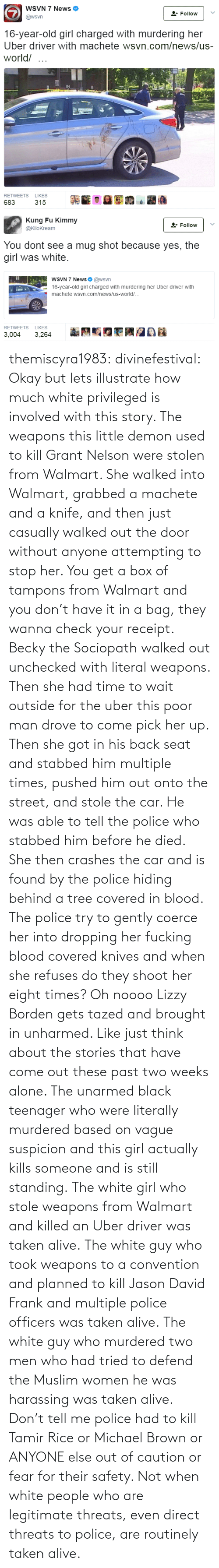 driver: themiscyra1983:  divinefestival:  Okay but lets illustrate how much white privileged is involved with this story. The weapons this little demon used to kill Grant Nelson were stolen from Walmart. She walked into Walmart, grabbed a machete and a knife, and then just casually walked out the door without anyone attempting to stop her. You get a box of tampons from Walmart and you don't have it in a bag, they wanna check your receipt. Becky the Sociopath walked out unchecked with literal weapons.  Then she had time to wait outside for the uber this poor man drove to come pick her up. Then she got in his back seat and stabbed him multiple times, pushed him out onto the street, and stole the car. He was able to tell the police who stabbed him before he died. She then crashes the car and is found by the police hiding behind a tree covered in blood. The police try to gently coerce her into dropping her fucking blood covered knives and when she refuses do they shoot her eight times? Oh noooo Lizzy Borden gets tazed and brought in unharmed.  Like just think about the stories that have come out these past two weeks alone. The unarmed black teenager who were literally murdered based on vague suspicion and this girl actually kills someone and is still standing.   The white girl who stole weapons from Walmart and killed an Uber driver was taken alive. The white guy who took weapons to a convention and planned to kill Jason David Frank and multiple police officers was taken alive. The white guy who murdered two men who had tried to defend the Muslim women he was harassing was taken alive. Don't tell me police had to kill Tamir Rice or Michael Brown or ANYONE else out of caution or fear for their safety. Not when white people who are legitimate threats, even direct threats to police, are routinely taken alive.