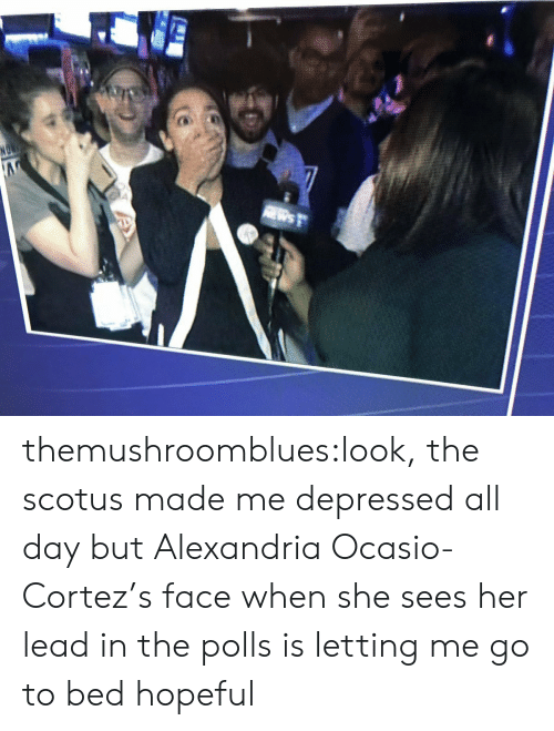 Tumblr, Blog, and Scotus: themushroomblues:look, the scotus made me depressed all day but Alexandria Ocasio-Cortez's face when she sees her lead in the polls is letting me go to bed hopeful