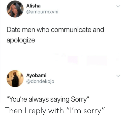 "Sorry: Then I reply with ""I'm sorry"""