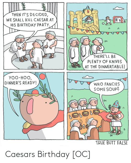 birthday party: THEN IT'S DECIDED,  WE SHALL KILL CAESAR AT  HIS BIRTHDAY PARTY.  THERE'LL BE  PLENTY OF KNIVES  AT THE DINNERTABLE!  YOO-HOO,  DINNER'S READY!  WHO FANCIES  SOME SOUP?  TRUE BUTT FALSE Caesars Birthday [OC]