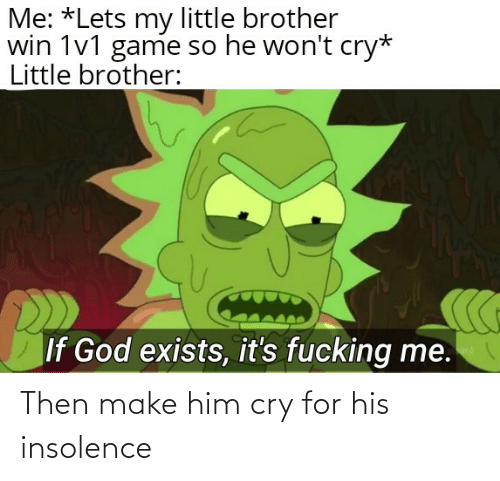 him: Then make him cry for his insolence