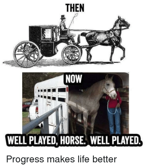 Life, Horse, and Now: THEN  NOW  WELL PLAYED, HORSE WELL PLAYED Progress makes life better