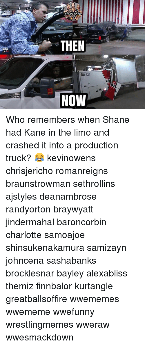 Memes, Charlotte, and Shane: THEN  NOW Who remembers when Shane had Kane in the limo and crashed it into a production truck? 😂 kevinowens chrisjericho romanreigns braunstrowman sethrollins ajstyles deanambrose randyorton braywyatt jindermahal baroncorbin charlotte samoajoe shinsukenakamura samizayn johncena sashabanks brocklesnar bayley alexabliss themiz finnbalor kurtangle greatballsoffire wwememes wwememe wwefunny wrestlingmemes wweraw wwesmackdown
