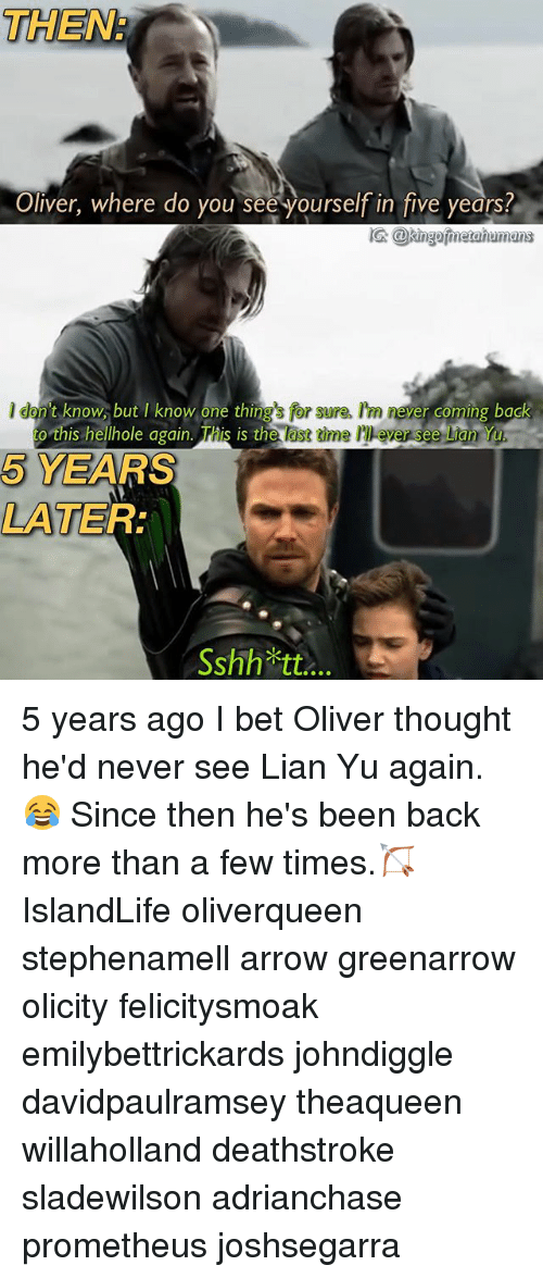 I Bet, Memes, and Arrow: THEN  Oliver, where do you see yourself in five years?  险@kingafinatahumans  I don't know, but know one thngs for sure. m never co  back  to ths hellhole ogain This is the last time I' ever see Lian Yu.  5 YEARS  LATER:  Sshh tt 5 years ago I bet Oliver thought he'd never see Lian Yu again.😂 Since then he's been back more than a few times.🏹 IslandLife oliverqueen stephenamell arrow greenarrow olicity felicitysmoak emilybettrickards johndiggle davidpaulramsey theaqueen willaholland deathstroke sladewilson adrianchase prometheus joshsegarra
