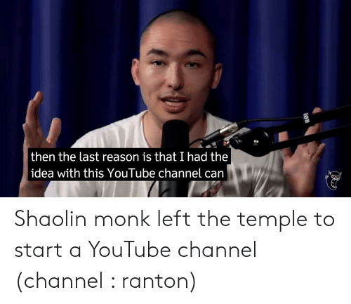 youtube.com, Reason, and Idea: then the last reason is that I had the  idea with this YouTube channel can Shaolin monk left the temple to start a YouTube channel (channel : ranton)