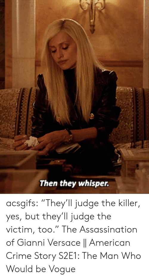 "Assassination, Crime, and Target: Then they whisper. acsgifs: ""They'll judge the killer, yes, but they'll judge the victim, too."" The Assassination of Gianni Versace 